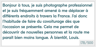 Example of a nice mini-bio for Blablacar: Hello everyone, I am a professional photographer and I frequently have to travel to different places across France. I therefore have the habit of carpooling as soon as the opportunity arises. This allows me to discover new people and the road seems much shorter. See you soon, Louis.