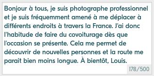 Exemple de mini-bio sympa pour Blablacar : Bonjour à tous, je suis photographe professionnel et je suis fréquemment amené à me déplacer à différents endroits à travers la France. J'ai donc l'habitude de faire du covoiturage dès que l'occasion se présente. Cela me permet de découvrir de nouvelles personnes et la route me parait bien moins longue. À bientôt, Louis.